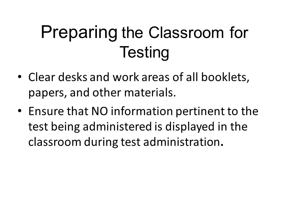 Preparing the Classroom for Testing Clear desks and work areas of all booklets, papers, and other materials. Ensure that NO information pertinent to t