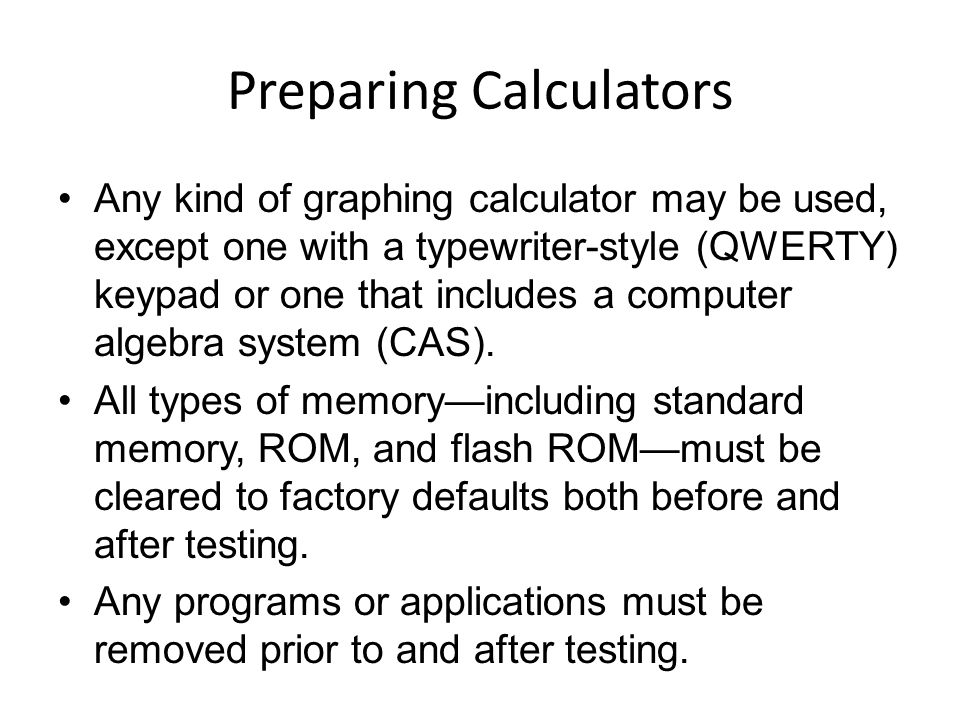 Preparing Calculators Any kind of graphing calculator may be used, except one with a typewriter-style (QWERTY) keypad or one that includes a computer
