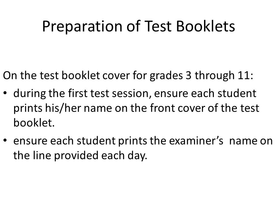 Preparation of Test Booklets On the test booklet cover for grades 3 through 11: during the first test session, ensure each student prints his/her name