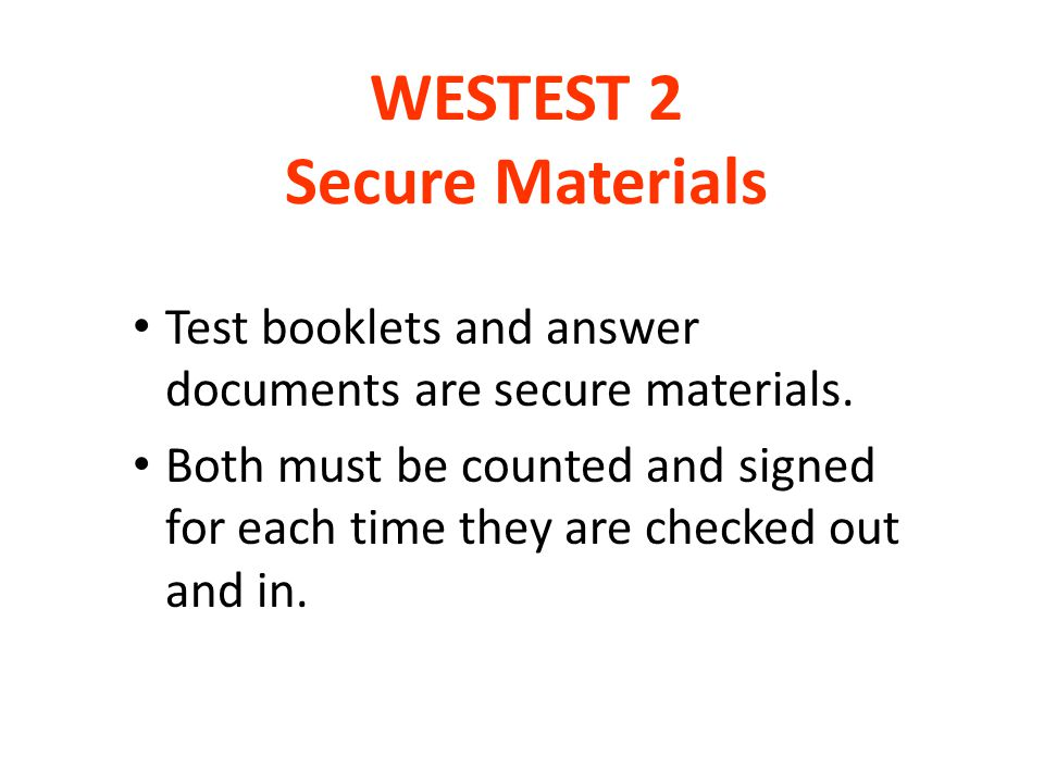 WESTEST 2 Secure Materials Test booklets and answer documents are secure materials. Both must be counted and signed for each time they are checked out