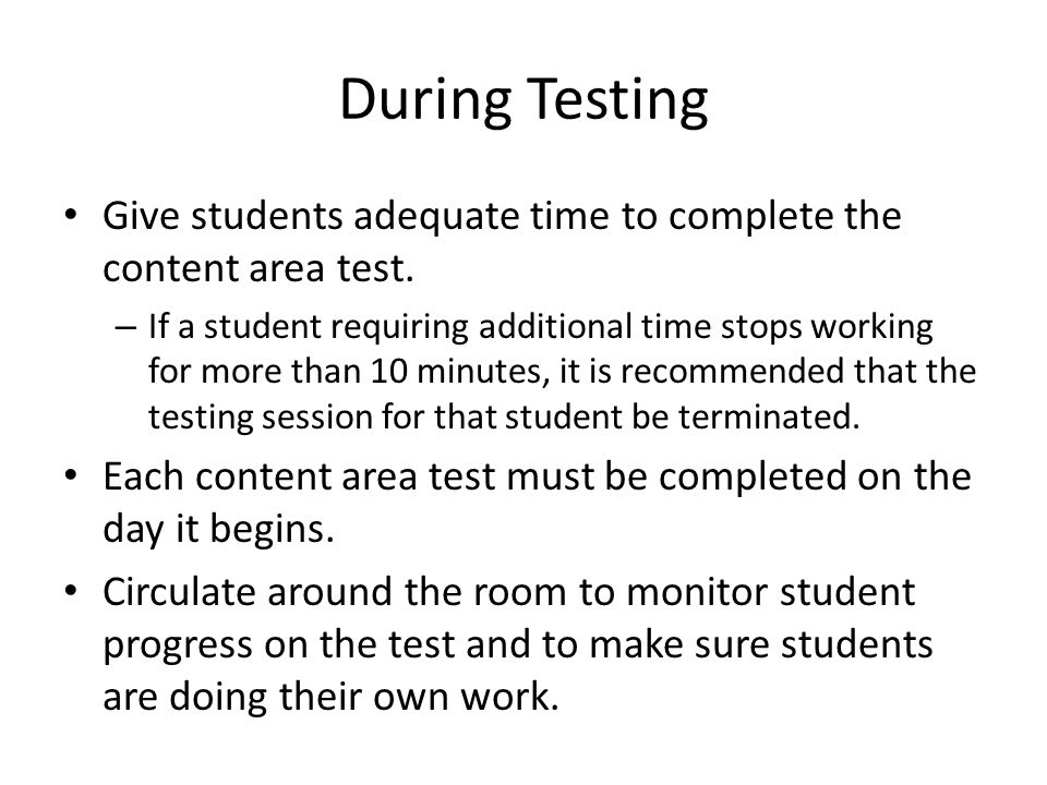 During Testing Give students adequate time to complete the content area test. – If a student requiring additional time stops working for more than 10