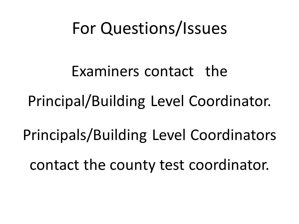 For Questions/Issues Examiners contact the Principal/Building Level Coordinator. Principals/Building Level Coordinators contact the county test coordi