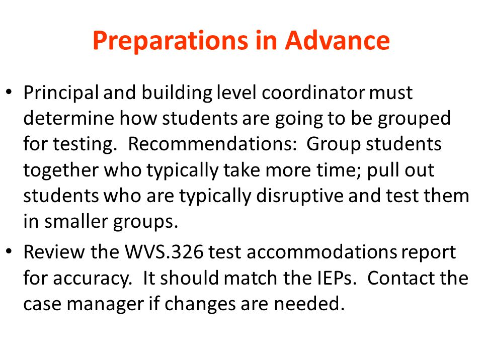 Preparations in Advance Principal and building level coordinator must determine how students are going to be grouped for testing. Recommendations: Gro