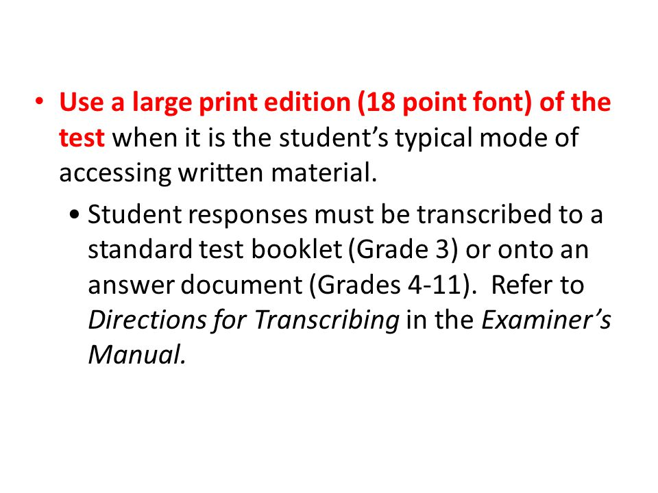 Use a large print edition (18 point font) of the test when it is the student's typical mode of accessing written material. Student responses must be t