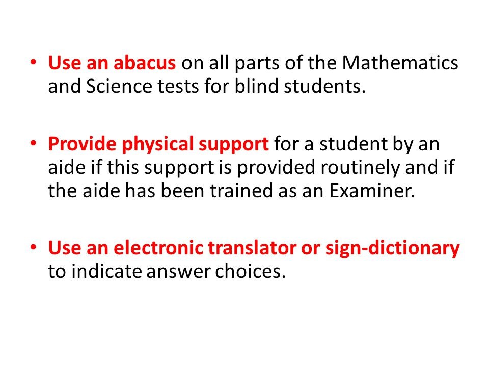 Use an abacus on all parts of the Mathematics and Science tests for blind students. Provide physical support for a student by an aide if this support