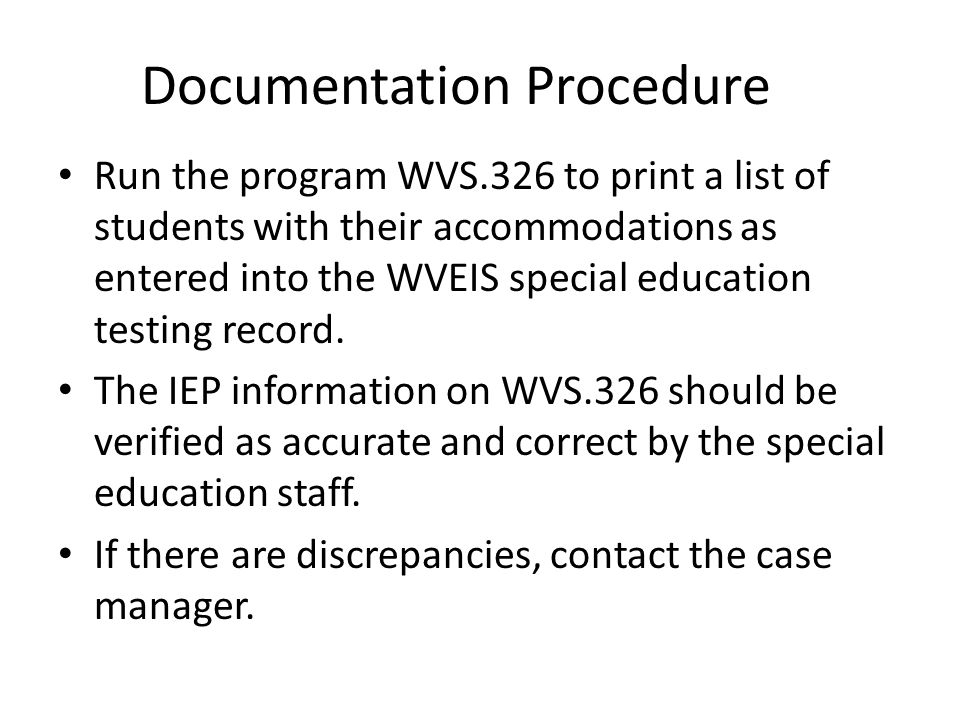 Documentation Procedure Run the program WVS.326 to print a list of students with their accommodations as entered into the WVEIS special education test