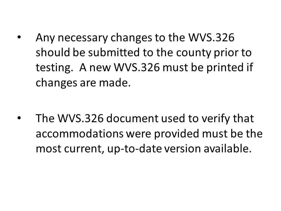 Any necessary changes to the WVS.326 should be submitted to the county prior to testing. A new WVS.326 must be printed if changes are made. The WVS.32