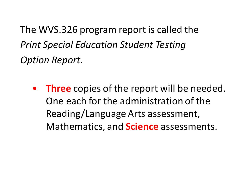 The WVS.326 program report is called the Print Special Education Student Testing Option Report. Three copies of the report will be needed. One each fo