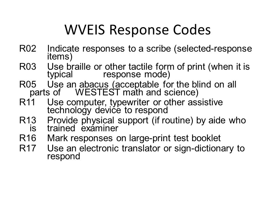 WVEIS Response Codes R02Indicate responses to a scribe (selected-response items) R03Use braille or other tactile form of print (when it is typical res