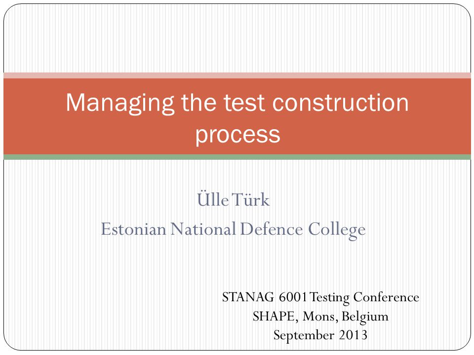 Ülle Türk Estonian National Defence College Managing the test construction process STANAG 6001 Testing Conference SHAPE, Mons, Belgium September 2013