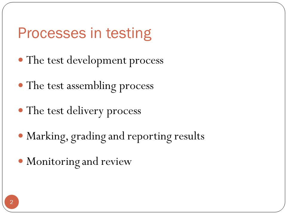 Processes in testing The test development process The test assembling process The test delivery process Marking, grading and reporting results Monitor