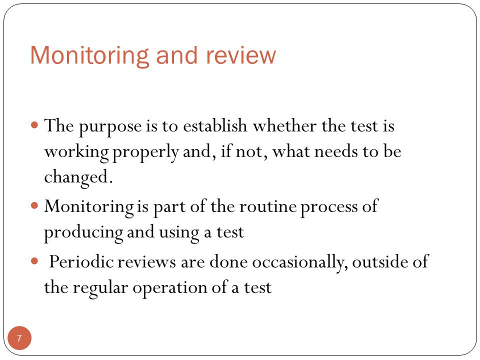 Monitoring and review The purpose is to establish whether the test is working properly and, if not, what needs to be changed.