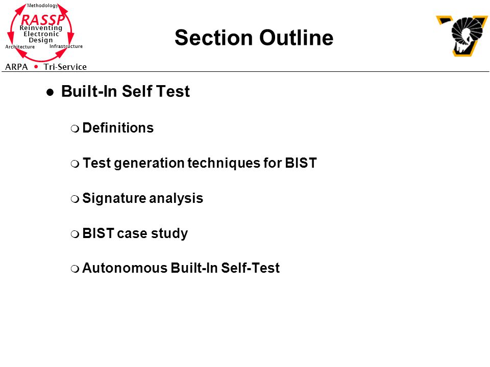 RASSP Reinventing Electronic Design Methodology Architecture Infrastructure ARPA Tri-Service Section Outline l Built-In Self Test m Definitions m Test generation techniques for BIST m Signature analysis m BIST case study m Autonomous Built-In Self-Test