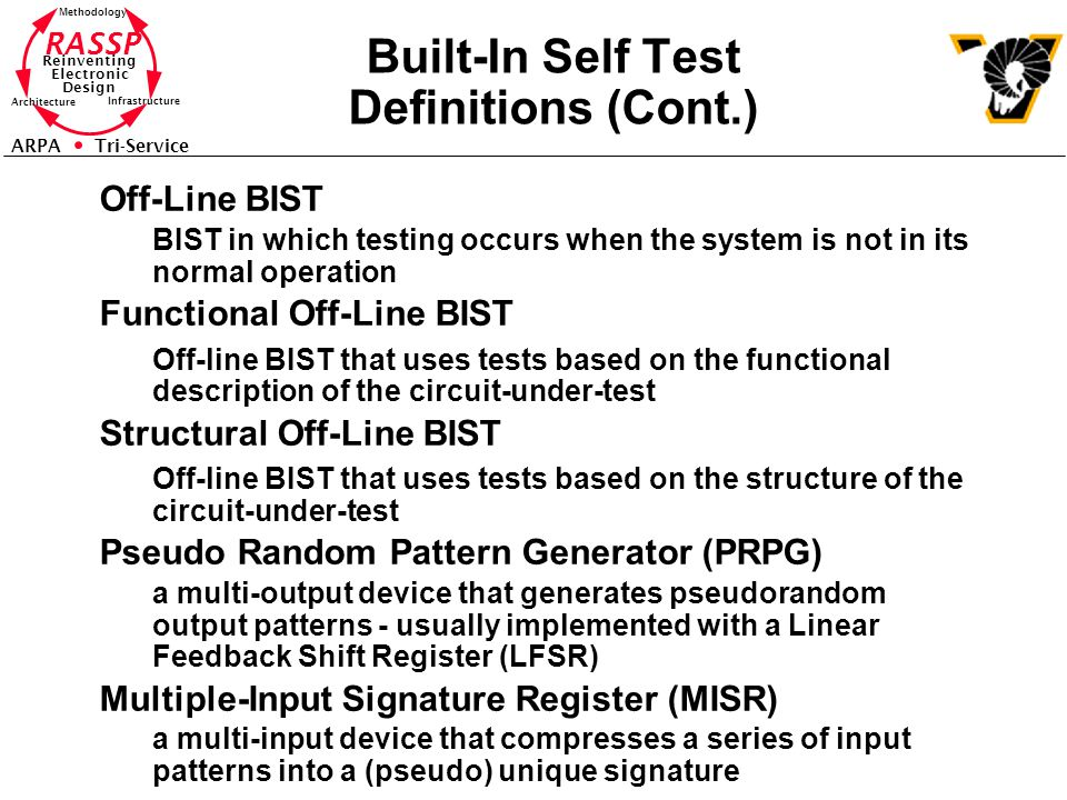 RASSP Reinventing Electronic Design Methodology Architecture Infrastructure ARPA Tri-Service Built-In Self Test Definitions (Cont.) Off-Line BIST BIST in which testing occurs when the system is not in its normal operation Functional Off-Line BIST Off-line BIST that uses tests based on the functional description of the circuit-under-test Structural Off-Line BIST Off-line BIST that uses tests based on the structure of the circuit-under-test Pseudo Random Pattern Generator (PRPG) a multi-output device that generates pseudorandom output patterns - usually implemented with a Linear Feedback Shift Register (LFSR) Multiple-Input Signature Register (MISR) a multi-input device that compresses a series of input patterns into a (pseudo) unique signature