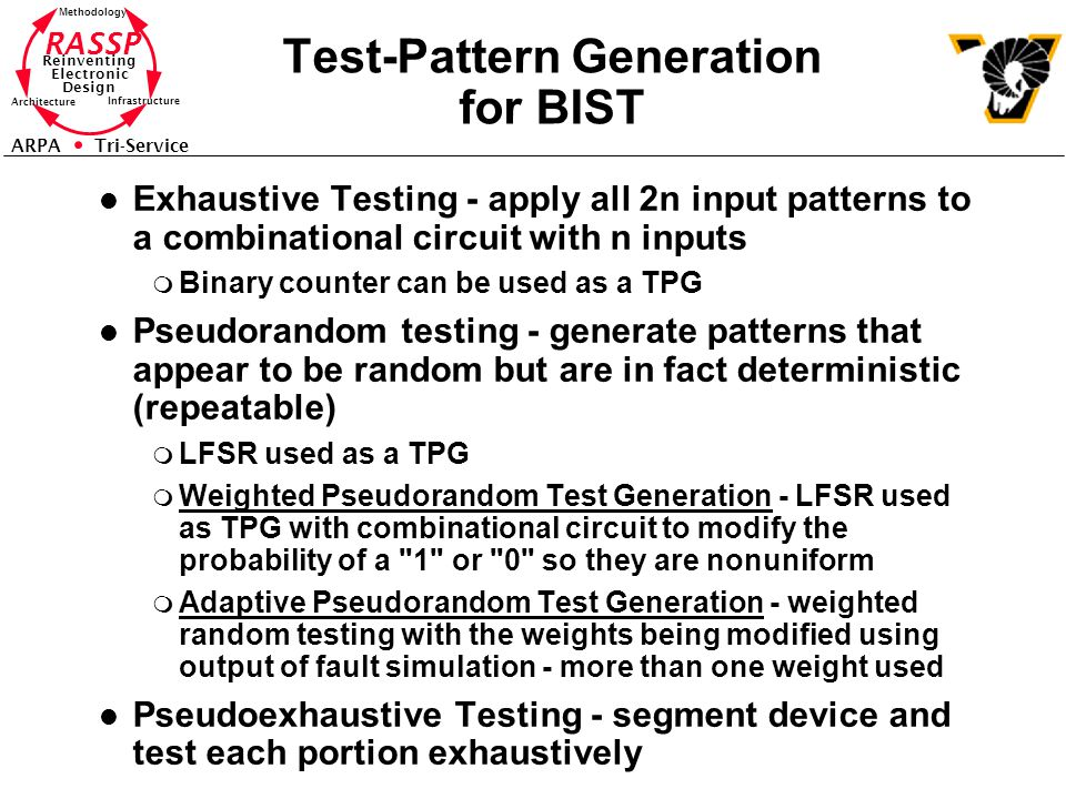 RASSP Reinventing Electronic Design Methodology Architecture Infrastructure ARPA Tri-Service Test-Pattern Generation for BIST l Exhaustive Testing - apply all 2n input patterns to a combinational circuit with n inputs m Binary counter can be used as a TPG l Pseudorandom testing - generate patterns that appear to be random but are in fact deterministic (repeatable) m LFSR used as a TPG m Weighted Pseudorandom Test Generation - LFSR used as TPG with combinational circuit to modify the probability of a 1 or 0 so they are nonuniform m Adaptive Pseudorandom Test Generation - weighted random testing with the weights being modified using output of fault simulation - more than one weight used l Pseudoexhaustive Testing - segment device and test each portion exhaustively