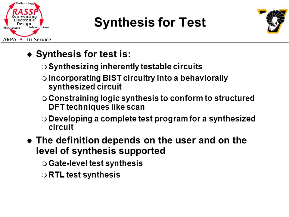 RASSP Reinventing Electronic Design Methodology Architecture Infrastructure ARPA Tri-Service Synthesis for Test l Synthesis for test is: m Synthesizing inherently testable circuits m Incorporating BIST circuitry into a behaviorally synthesized circuit m Constraining logic synthesis to conform to structured DFT techniques like scan m Developing a complete test program for a synthesized circuit l The definition depends on the user and on the level of synthesis supported m Gate-level test synthesis m RTL test synthesis