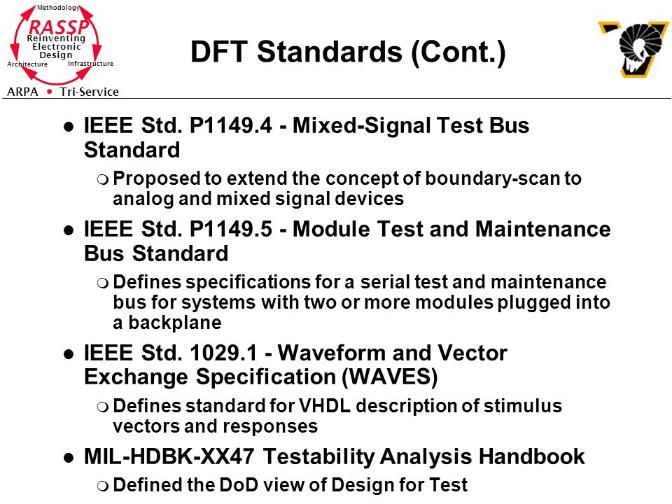 RASSP Reinventing Electronic Design Methodology Architecture Infrastructure ARPA Tri-Service DFT Standards (Cont.) l IEEE Std. P1149.4 - Mixed-Signal