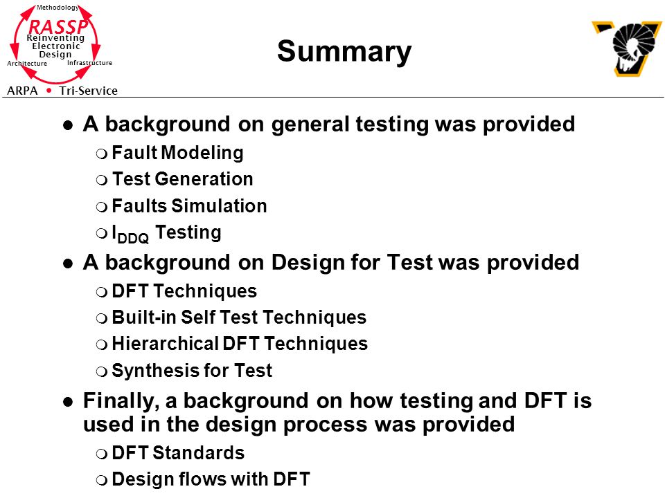 RASSP Reinventing Electronic Design Methodology Architecture Infrastructure ARPA Tri-Service Summary l A background on general testing was provided m Fault Modeling m Test Generation m Faults Simulation m I DDQ Testing l A background on Design for Test was provided m DFT Techniques m Built-in Self Test Techniques m Hierarchical DFT Techniques m Synthesis for Test l Finally, a background on how testing and DFT is used in the design process was provided m DFT Standards m Design flows with DFT