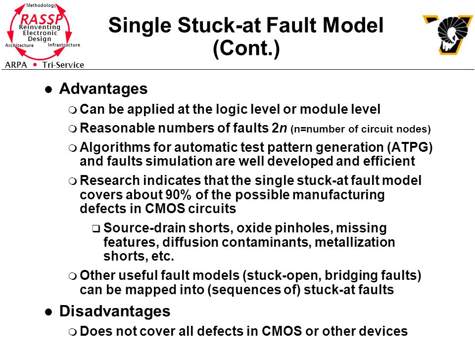 RASSP Reinventing Electronic Design Methodology Architecture Infrastructure ARPA Tri-Service Single Stuck-at Fault Model (Cont.) l Advantages m Can be applied at the logic level or module level m Reasonable numbers of faults 2n (n=number of circuit nodes) m Algorithms for automatic test pattern generation (ATPG) and faults simulation are well developed and efficient m Research indicates that the single stuck-at fault model covers about 90% of the possible manufacturing defects in CMOS circuits q Source-drain shorts, oxide pinholes, missing features, diffusion contaminants, metallization shorts, etc.