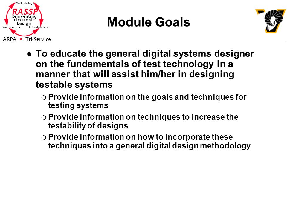 RASSP Reinventing Electronic Design Methodology Architecture Infrastructure ARPA Tri-Service Module Goals l To educate the general digital systems designer on the fundamentals of test technology in a manner that will assist him/her in designing testable systems m Provide information on the goals and techniques for testing systems m Provide information on techniques to increase the testability of designs m Provide information on how to incorporate these techniques into a general digital design methodology