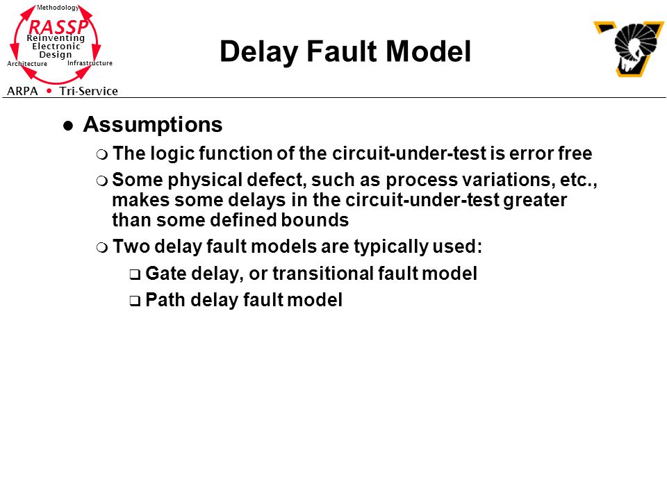 RASSP Reinventing Electronic Design Methodology Architecture Infrastructure ARPA Tri-Service Delay Fault Model l Assumptions m The logic function of the circuit-under-test is error free m Some physical defect, such as process variations, etc., makes some delays in the circuit-under-test greater than some defined bounds m Two delay fault models are typically used: q Gate delay, or transitional fault model q Path delay fault model