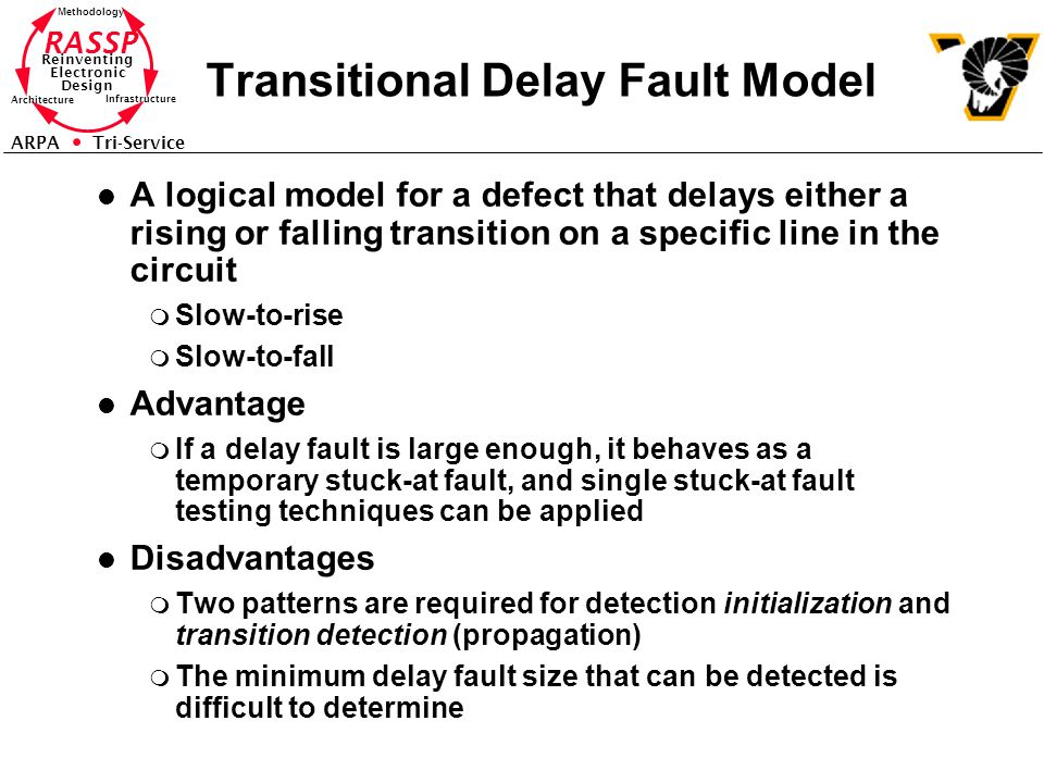 RASSP Reinventing Electronic Design Methodology Architecture Infrastructure ARPA Tri-Service Transitional Delay Fault Model l A logical model for a defect that delays either a rising or falling transition on a specific line in the circuit m Slow-to-rise m Slow-to-fall l Advantage m If a delay fault is large enough, it behaves as a temporary stuck-at fault, and single stuck-at fault testing techniques can be applied l Disadvantages m Two patterns are required for detection initialization and transition detection (propagation) m The minimum delay fault size that can be detected is difficult to determine