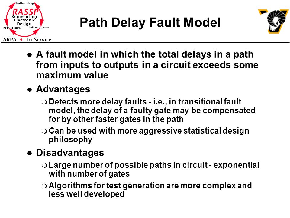 RASSP Reinventing Electronic Design Methodology Architecture Infrastructure ARPA Tri-Service Path Delay Fault Model l A fault model in which the total delays in a path from inputs to outputs in a circuit exceeds some maximum value l Advantages m Detects more delay faults - i.e., in transitional fault model, the delay of a faulty gate may be compensated for by other faster gates in the path m Can be used with more aggressive statistical design philosophy l Disadvantages m Large number of possible paths in circuit - exponential with number of gates m Algorithms for test generation are more complex and less well developed