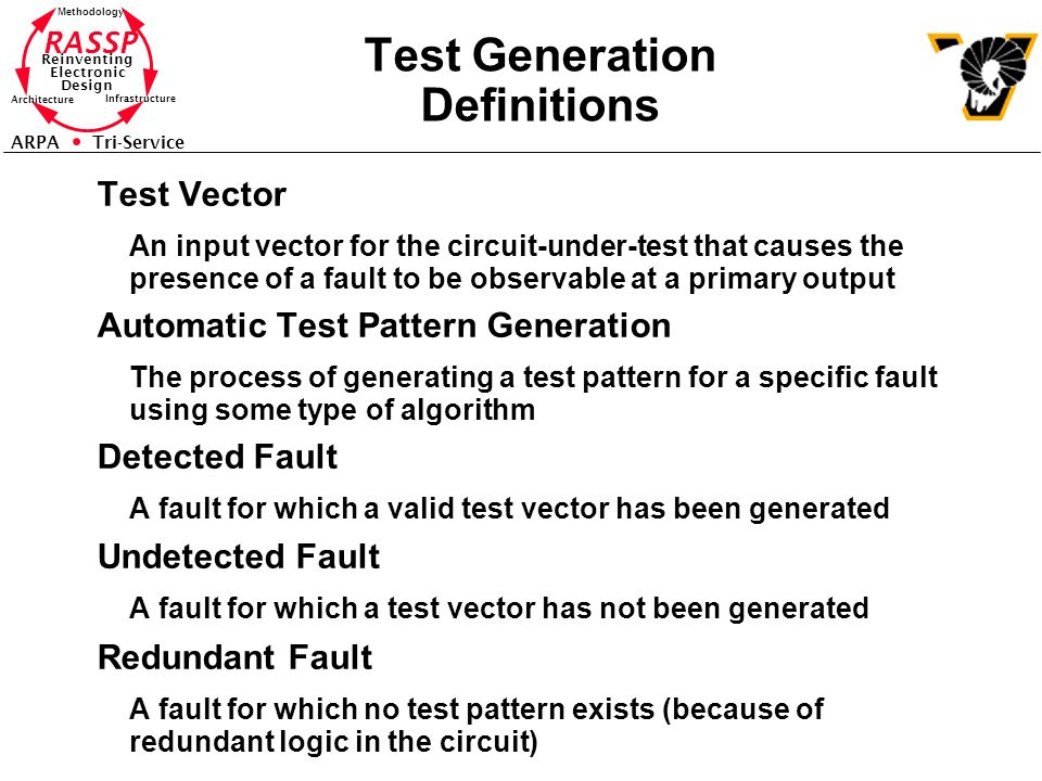 RASSP Reinventing Electronic Design Methodology Architecture Infrastructure ARPA Tri-Service Test Generation Definitions Test Vector An input vector for the circuit-under-test that causes the presence of a fault to be observable at a primary output Automatic Test Pattern Generation The process of generating a test pattern for a specific fault using some type of algorithm Detected Fault A fault for which a valid test vector has been generated Undetected Fault A fault for which a test vector has not been generated Redundant Fault A fault for which no test pattern exists (because of redundant logic in the circuit)