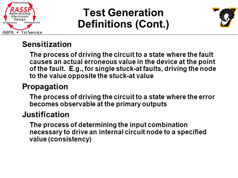RASSP Reinventing Electronic Design Methodology Architecture Infrastructure ARPA Tri-Service Test Generation Definitions (Cont.) Sensitization The process of driving the circuit to a state where the fault causes an actual erroneous value in the device at the point of the fault.