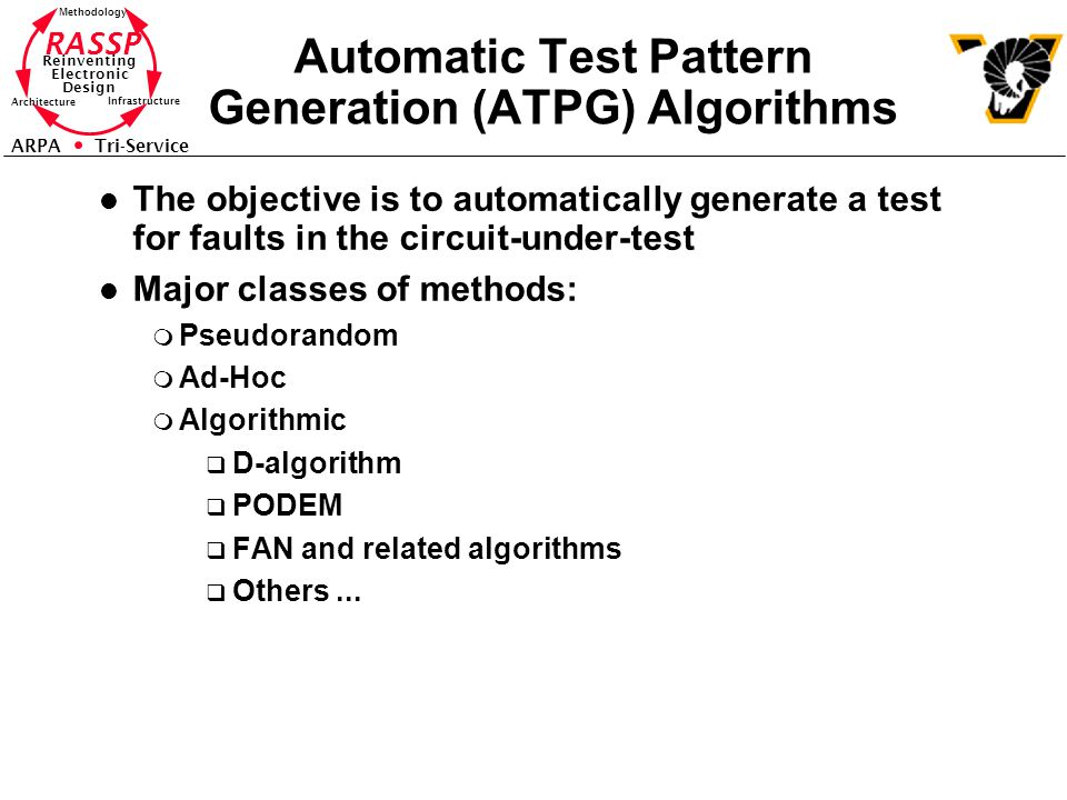 RASSP Reinventing Electronic Design Methodology Architecture Infrastructure ARPA Tri-Service Automatic Test Pattern Generation (ATPG) Algorithms l The objective is to automatically generate a test for faults in the circuit-under-test l Major classes of methods: m Pseudorandom m Ad-Hoc m Algorithmic q D-algorithm q PODEM q FAN and related algorithms q Others...