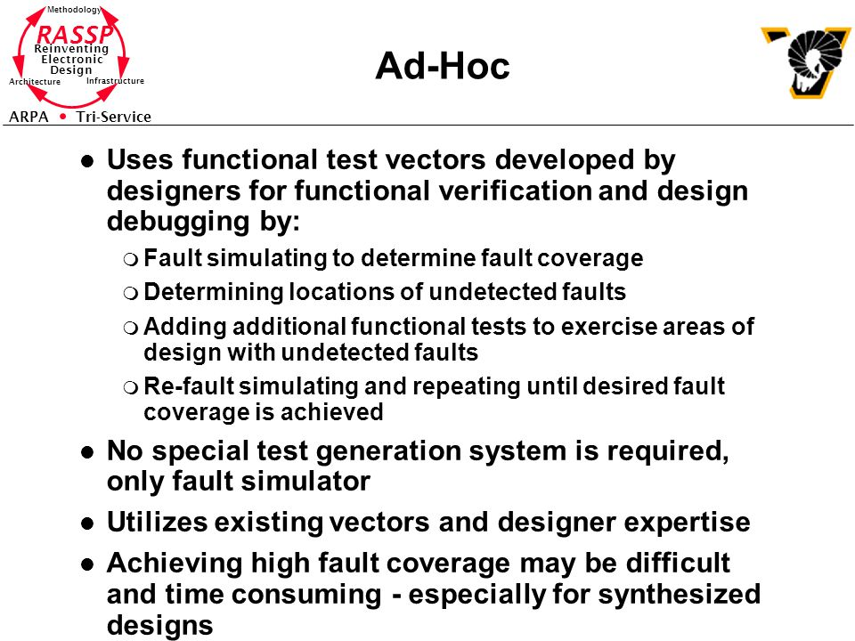 RASSP Reinventing Electronic Design Methodology Architecture Infrastructure ARPA Tri-Service Ad-Hoc l Uses functional test vectors developed by designers for functional verification and design debugging by: m Fault simulating to determine fault coverage m Determining locations of undetected faults m Adding additional functional tests to exercise areas of design with undetected faults m Re-fault simulating and repeating until desired fault coverage is achieved l No special test generation system is required, only fault simulator l Utilizes existing vectors and designer expertise l Achieving high fault coverage may be difficult and time consuming - especially for synthesized designs