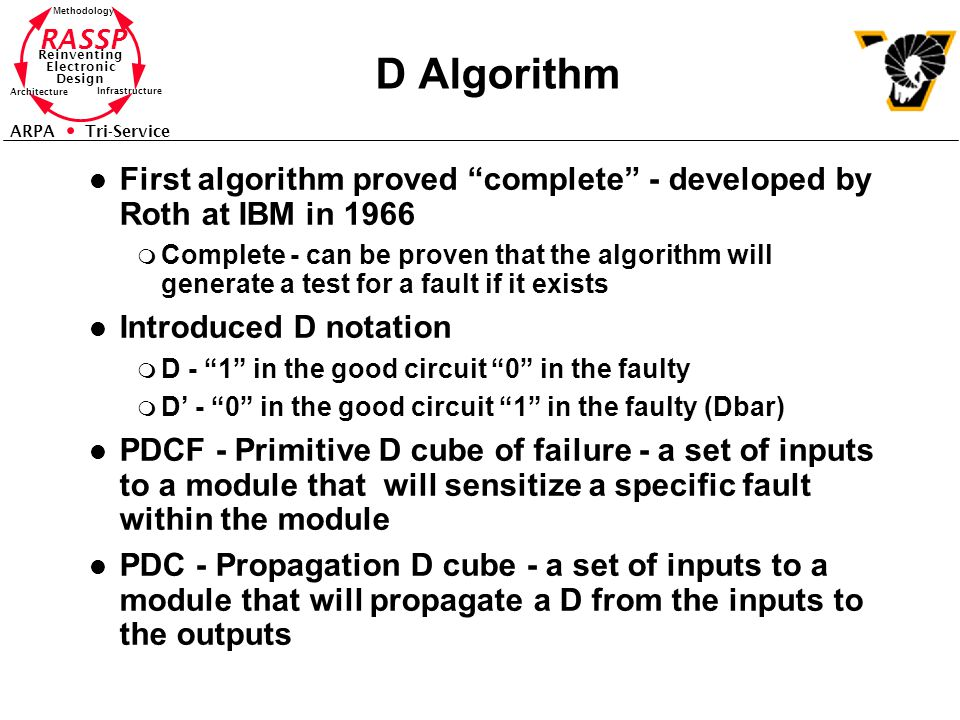 RASSP Reinventing Electronic Design Methodology Architecture Infrastructure ARPA Tri-Service D Algorithm l First algorithm proved complete - developed by Roth at IBM in 1966 m Complete - can be proven that the algorithm will generate a test for a fault if it exists l Introduced D notation m D - 1 in the good circuit 0 in the faulty m D' - 0 in the good circuit 1 in the faulty (Dbar) l PDCF - Primitive D cube of failure - a set of inputs to a module that will sensitize a specific fault within the module l PDC - Propagation D cube - a set of inputs to a module that will propagate a D from the inputs to the outputs