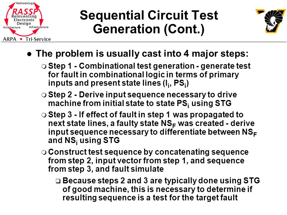 RASSP Reinventing Electronic Design Methodology Architecture Infrastructure ARPA Tri-Service Sequential Circuit Test Generation (Cont.) l The problem is usually cast into 4 major steps: m Step 1 - Combinational test generation - generate test for fault in combinational logic in terms of primary inputs and present state lines (I i, PS i ) m Step 2 - Derive input sequence necessary to drive machine from initial state to state PS i using STG m Step 3 - If effect of fault in step 1 was propagated to next state lines, a faulty state NS F was created - derive input sequence necessary to differentiate between NS F and NS i using STG m Construct test sequence by concatenating sequence from step 2, input vector from step 1, and sequence from step 3, and fault simulate q Because steps 2 and 3 are typically done using STG of good machine, this is necessary to determine if resulting sequence is a test for the target fault