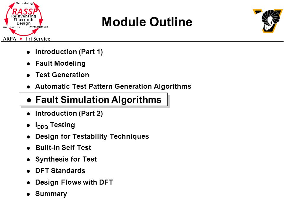 RASSP Reinventing Electronic Design Methodology Architecture Infrastructure ARPA Tri-Service Module Outline l Introduction (Part 1) l Fault Modeling l Test Generation l Automatic Test Pattern Generation Algorithms l Fault Simulation Algorithms l Introduction (Part 2) l I DDQ Testing l Design for Testability Techniques l Built-In Self Test l Synthesis for Test l DFT Standards l Design Flows with DFT l Summary