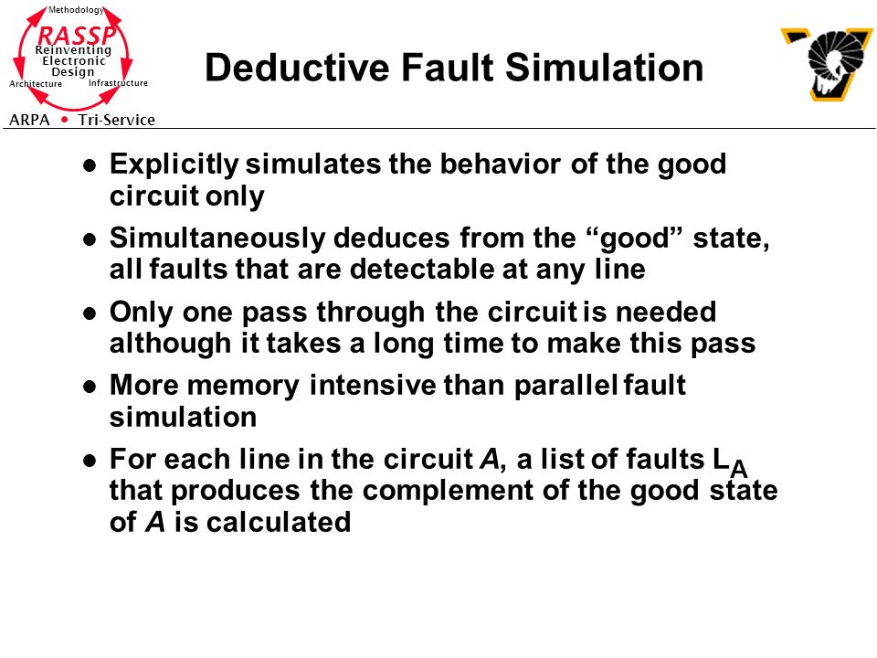 RASSP Reinventing Electronic Design Methodology Architecture Infrastructure ARPA Tri-Service Deductive Fault Simulation l Explicitly simulates the behavior of the good circuit only l Simultaneously deduces from the good state, all faults that are detectable at any line l Only one pass through the circuit is needed although it takes a long time to make this pass l More memory intensive than parallel fault simulation l For each line in the circuit A, a list of faults L A that produces the complement of the good state of A is calculated