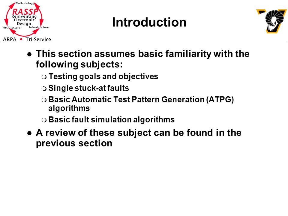 RASSP Reinventing Electronic Design Methodology Architecture Infrastructure ARPA Tri-Service Introduction l This section assumes basic familiarity with the following subjects: m Testing goals and objectives m Single stuck-at faults m Basic Automatic Test Pattern Generation (ATPG) algorithms m Basic fault simulation algorithms l A review of these subject can be found in the previous section