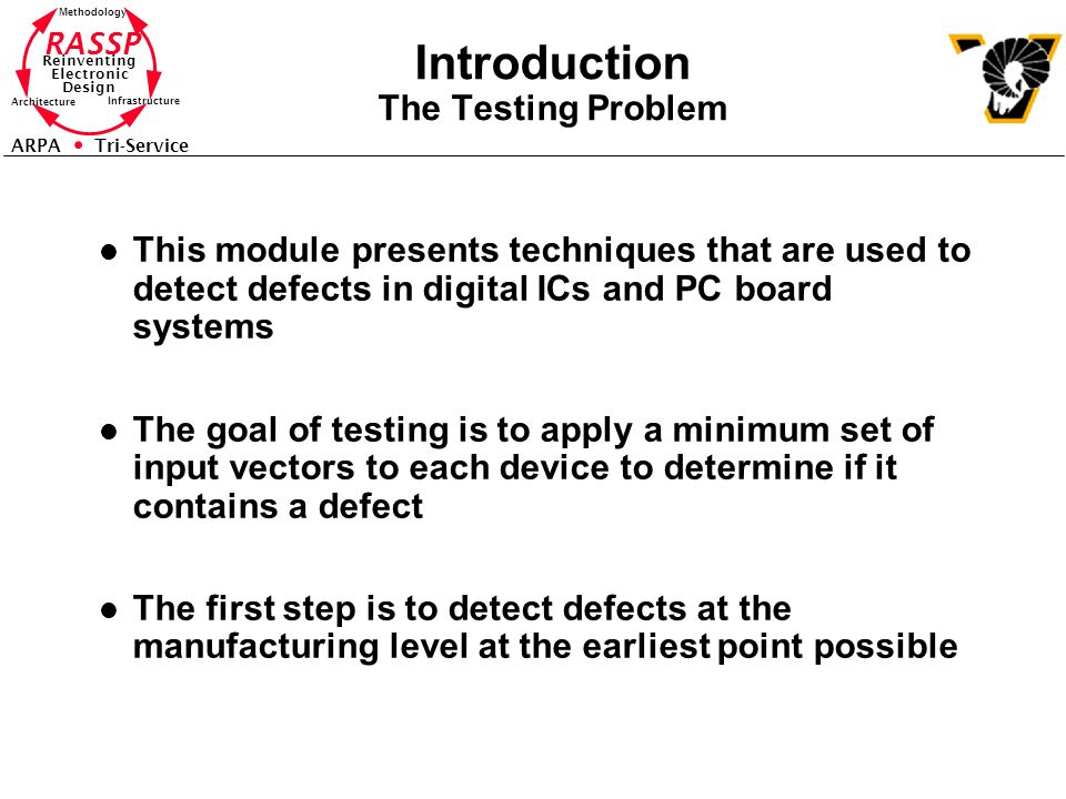 RASSP Reinventing Electronic Design Methodology Architecture Infrastructure ARPA Tri-Service Introduction The Testing Problem l This module presents techniques that are used to detect defects in digital ICs and PC board systems l The goal of testing is to apply a minimum set of input vectors to each device to determine if it contains a defect l The first step is to detect defects at the manufacturing level at the earliest point possible
