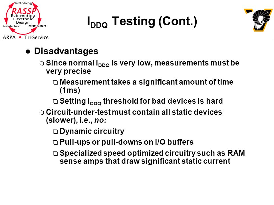RASSP Reinventing Electronic Design Methodology Architecture Infrastructure ARPA Tri-Service I DDQ Testing (Cont.) l Disadvantages m Since normal I DDQ is very low, measurements must be very precise q Measurement takes a significant amount of time (1ms) q Setting I DDQ threshold for bad devices is hard m Circuit-under-test must contain all static devices (slower), i.e., no: q Dynamic circuitry q Pull-ups or pull-downs on I/O buffers q Specialized speed optimized circuitry such as RAM sense amps that draw significant static current