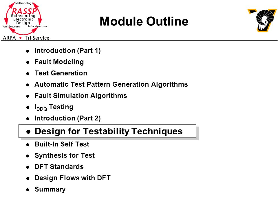 RASSP Reinventing Electronic Design Methodology Architecture Infrastructure ARPA Tri-Service Module Outline l Introduction (Part 1) l Fault Modeling l Test Generation l Automatic Test Pattern Generation Algorithms l Fault Simulation Algorithms l I DDQ Testing l Introduction (Part 2) l Design for Testability Techniques l Built-In Self Test l Synthesis for Test l DFT Standards l Design Flows with DFT l Summary