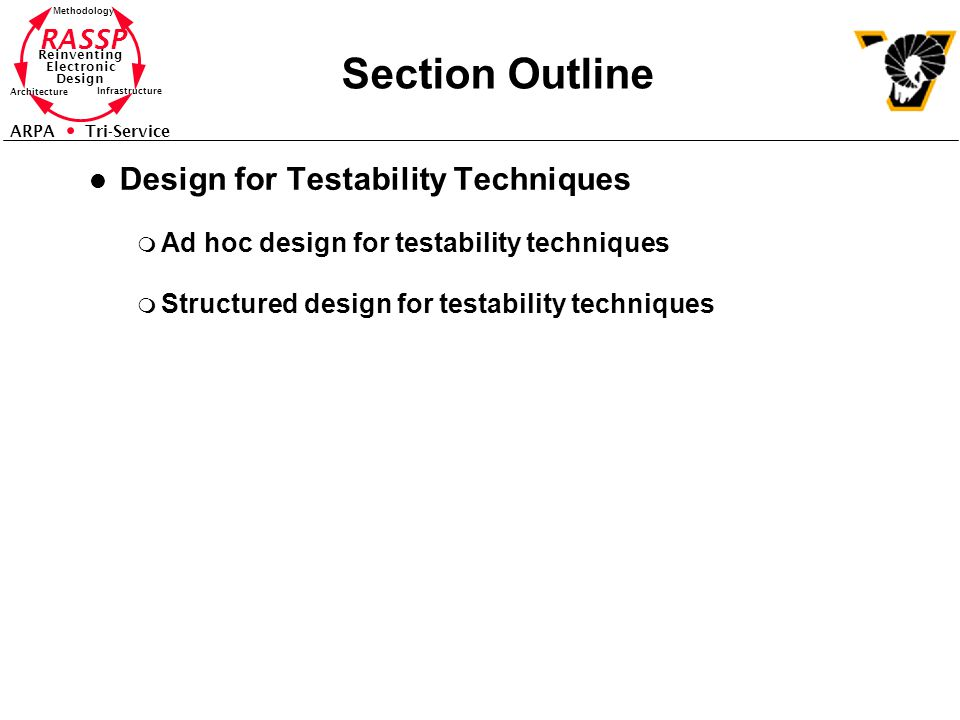 RASSP Reinventing Electronic Design Methodology Architecture Infrastructure ARPA Tri-Service Section Outline l Design for Testability Techniques m Ad hoc design for testability techniques m Structured design for testability techniques
