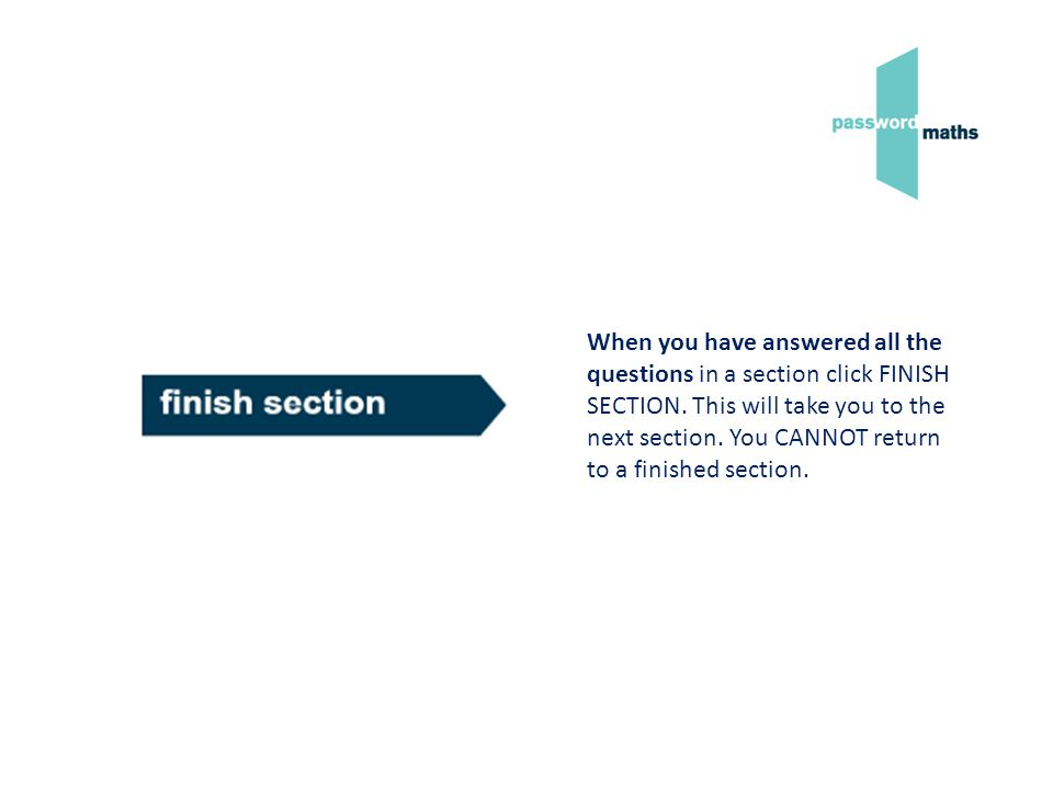 When you have answered all the questions in a section click FINISH SECTION. This will take you to the next section. You CANNOT return to a finished se