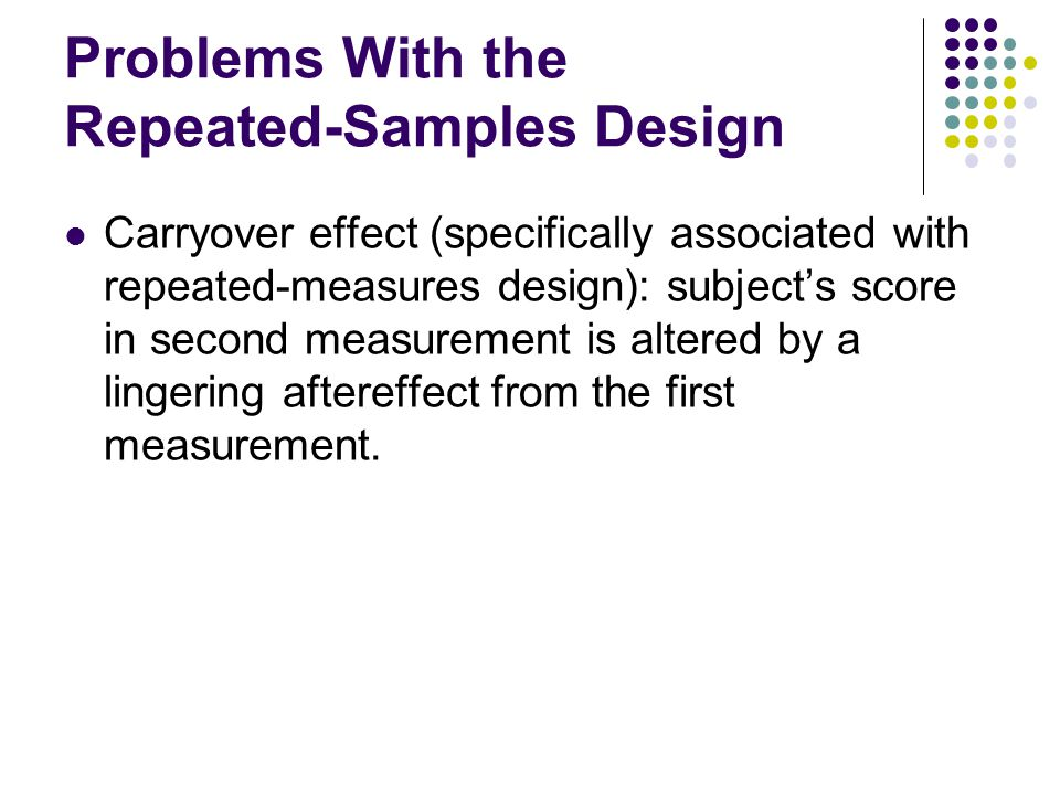 Problems With the Repeated-Samples Design Carryover effect (specifically associated with repeated-measures design): subject's score in second measurement is altered by a lingering aftereffect from the first measurement.