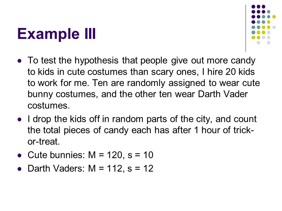 Example III To test the hypothesis that people give out more candy to kids in cute costumes than scary ones, I hire 20 kids to work for me.