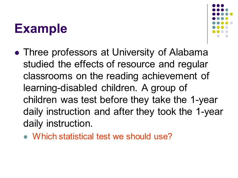 Example Three professors at University of Alabama studied the effects of resource and regular classrooms on the reading achievement of learning-disabled children.