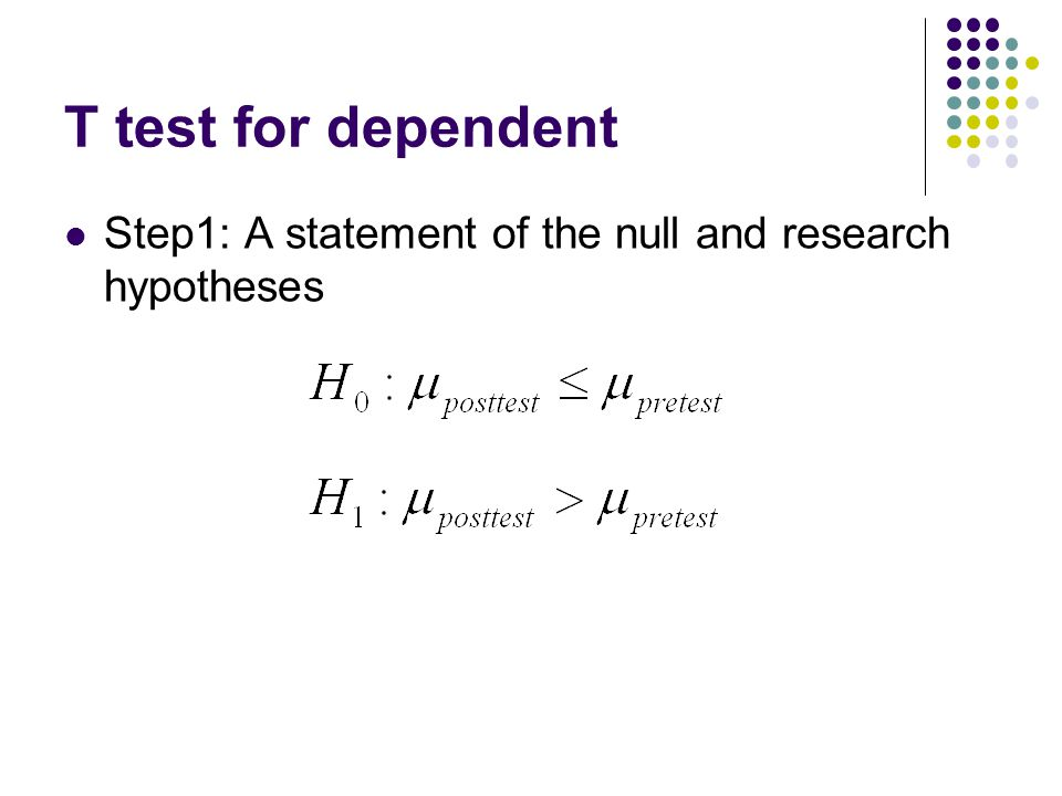 T test for dependent Step1: A statement of the null and research hypotheses