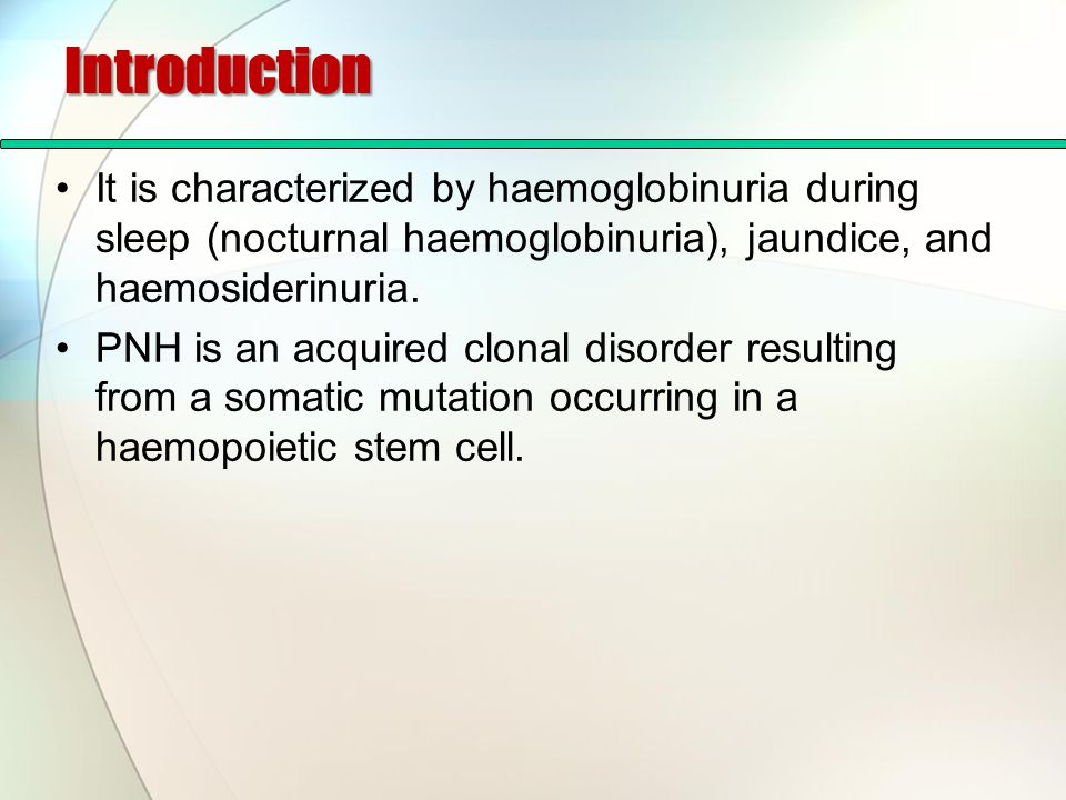 Introduction It is characterized by haemoglobinuria during sleep (nocturnal haemoglobinuria), jaundice, and haemosiderinuria. PNH is an acquired clona
