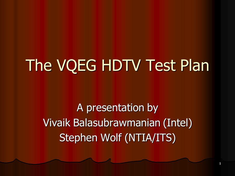 1 The VQEG HDTV Test Plan A presentation by Vivaik Balasubrawmanian (Intel) Stephen Wolf (NTIA/ITS)