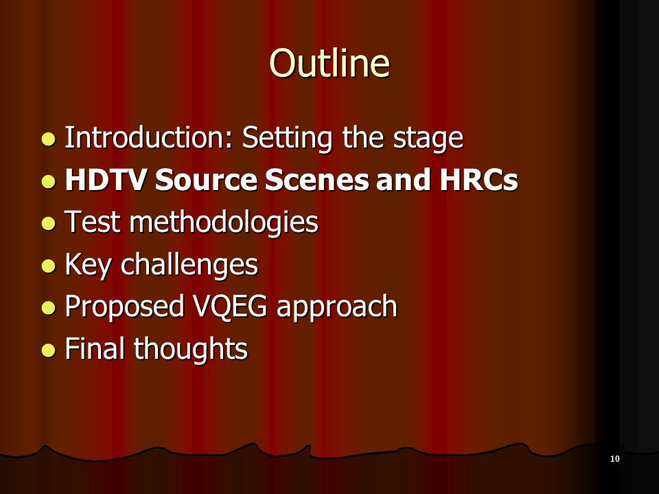 10 Outline Introduction: Setting the stage Introduction: Setting the stage HDTV Source Scenes and HRCs HDTV Source Scenes and HRCs Test methodologies Test methodologies Key challenges Key challenges Proposed VQEG approach Proposed VQEG approach Final thoughts Final thoughts