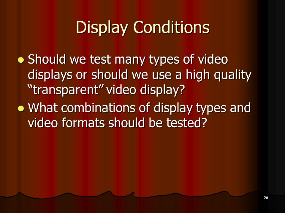 20 Display Conditions Should we test many types of video displays or should we use a high quality transparent video display.