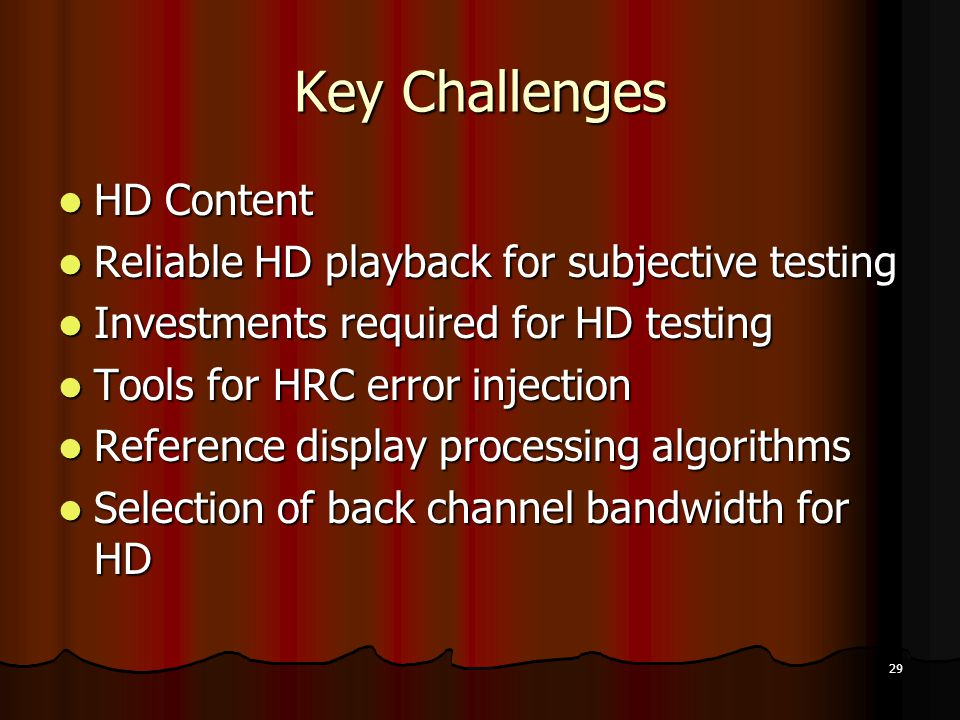 29 Key Challenges HD Content HD Content Reliable HD playback for subjective testing Reliable HD playback for subjective testing Investments required for HD testing Investments required for HD testing Tools for HRC error injection Tools for HRC error injection Reference display processing algorithms Reference display processing algorithms Selection of back channel bandwidth for HD Selection of back channel bandwidth for HD